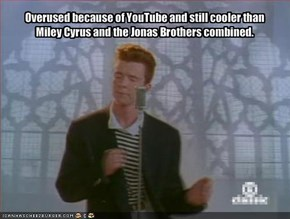 Overused because of YouTube and still cooler than Miley Cyrus and the Jonas Brothers combined.