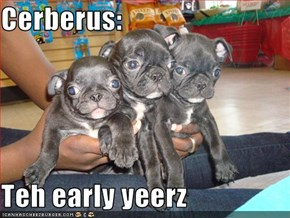 Cerberus:  Teh early yeerz