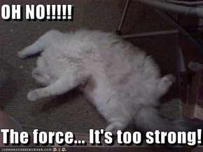OH NO!!!!!  The force... It's too strong!