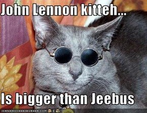 John Lennon kitteh...  Is bigger than Jeebus