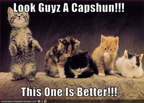 Look Guyz A Capshun!!!  This One Is Better!!!