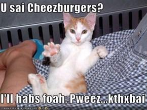 U sai Cheezburgers?  I'll habs foah, Pweez...kthxbai