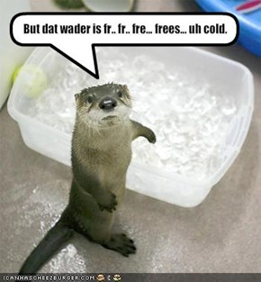 But dat wader is fr.. fr.. fre... frees... uh cold.