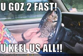 U GOZ 2 FAST!  U KEEL US ALL!!