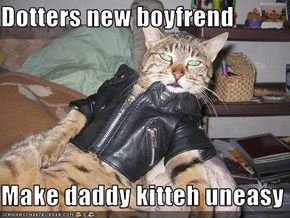 Dotters new boyfrend  Make daddy kitteh uneasy