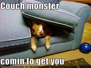 Couch monster  comin to get you