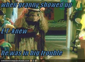 when granny showed up  E.T. knew  he was in big trouble