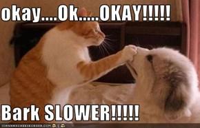 okay....Ok.....OKAY!!!!!  Bark SLOWER!!!!!