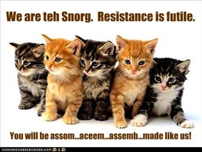 We are teh Snorg.  Resistance is futile.