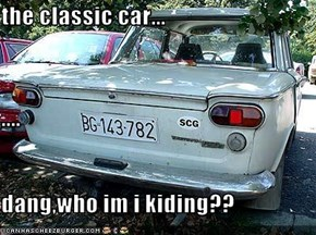 the classic car... .... dang,who im i kiding??
