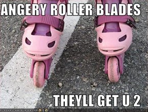 ANGERY ROLLER BLADES   THEYLL GET U 2