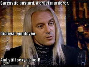 Sarcastic bastard. A cruel murderer.  Disloyal employee.  And still sexy as hell!