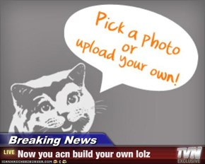 Breaking News - Now you acn build your own lolz