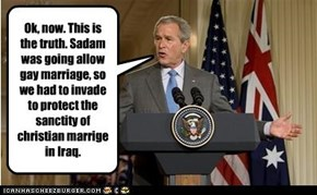Ok, now. This is the truth. Sadam was going allow gay marriage, so we had to invade to protect the sanctity of christian marrige in Iraq.