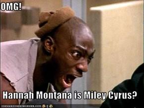 OMG!  Hannah Montana is Miley Cyrus?