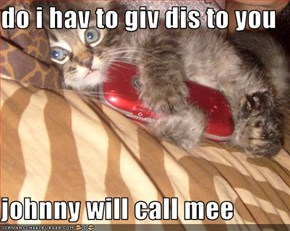 do i hav to giv dis to you  johnny will call mee