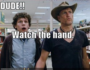 DUDE!! Watch the hand.