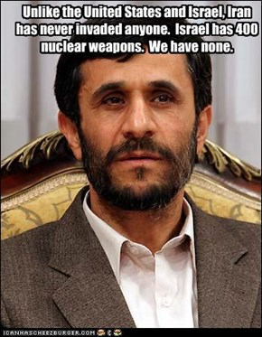 Unlike the United States and Israel, Iran has never invaded anyone.  Israel has 400 nuclear weapons.  We have none.