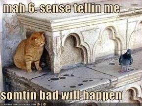 mah 6. sense tellin me  somtin bad will happen