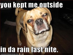 you kept me outside  in da rain last nite.