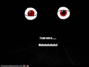 I can see u........  Muhahahahaha!