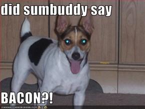 did sumbuddy say  BACON?!