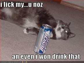 i lick my...u noz  an even i won drink that
