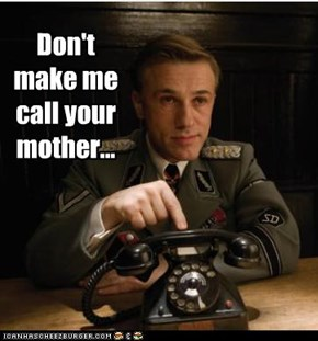 Don't make me call your mother...