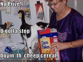 No Prize! U gotta stop buyin' th' cheep cereal.