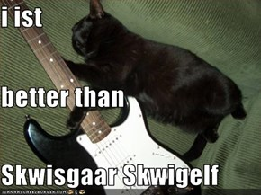 i ist better than Skwisgaar Skwigelf