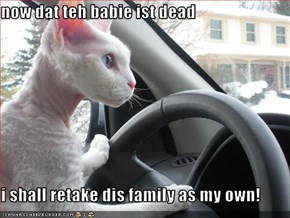 now dat teh babie ist dead  i shall retake dis family as my own!