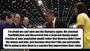 I'm afraid we can't give you the Olympics again. We checked PunditKitchen and discovered that a large but deeply stupid fraction of your population would rather that America didn't have the money and jobs, just because they don't like you personally. We'r