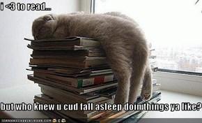 i <3 to read...  but who knew u cud fall asleep doin things ya like?