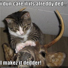 i dun care if its alreddy ded...  I makez it dedder!