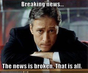 Breaking news...  The news is broken. That is all.