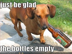 just be glad  the bottles empty