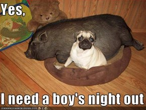 Yes,  I need a boy's night out