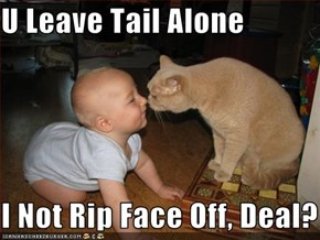 U Leave Tail Alone                             I Not Rip Face Off, Deal?