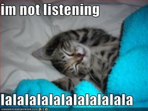 im not listening  lalalalalalalalalalala