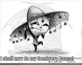 I shall now do my Sombrero Dance!