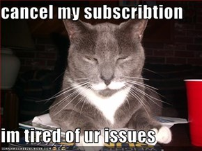 cancel my subscribtion  im tired of ur issues