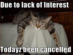 Due to lack of Interest  Todayz been cancelled