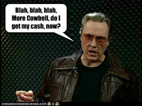 Blah, blah, blah, More Cowbell, do I get my cash, now?