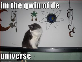 im the qwin of de  universe