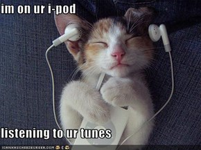 im on ur i-pod  listening to ur tunes
