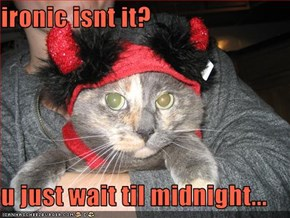 ironic isnt it?  u just wait til midnight...