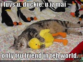 i luvs u, duckie. u iz mai   only tru friend in teh world.