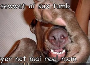 sewwat ai sux tumb  yer not mai reel mom