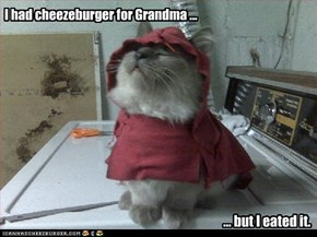 I had cheezeburger for Grandma ...