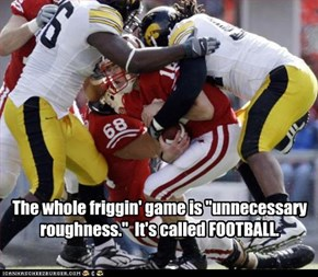 "The whole friggin' game is ""unnecessary roughness.""  It's called FOOTBALL."